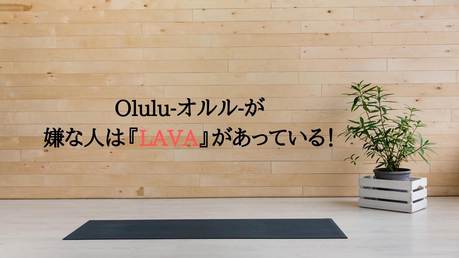 Olulu-オルル-がおすすめなではない人はLAVAがあっている!