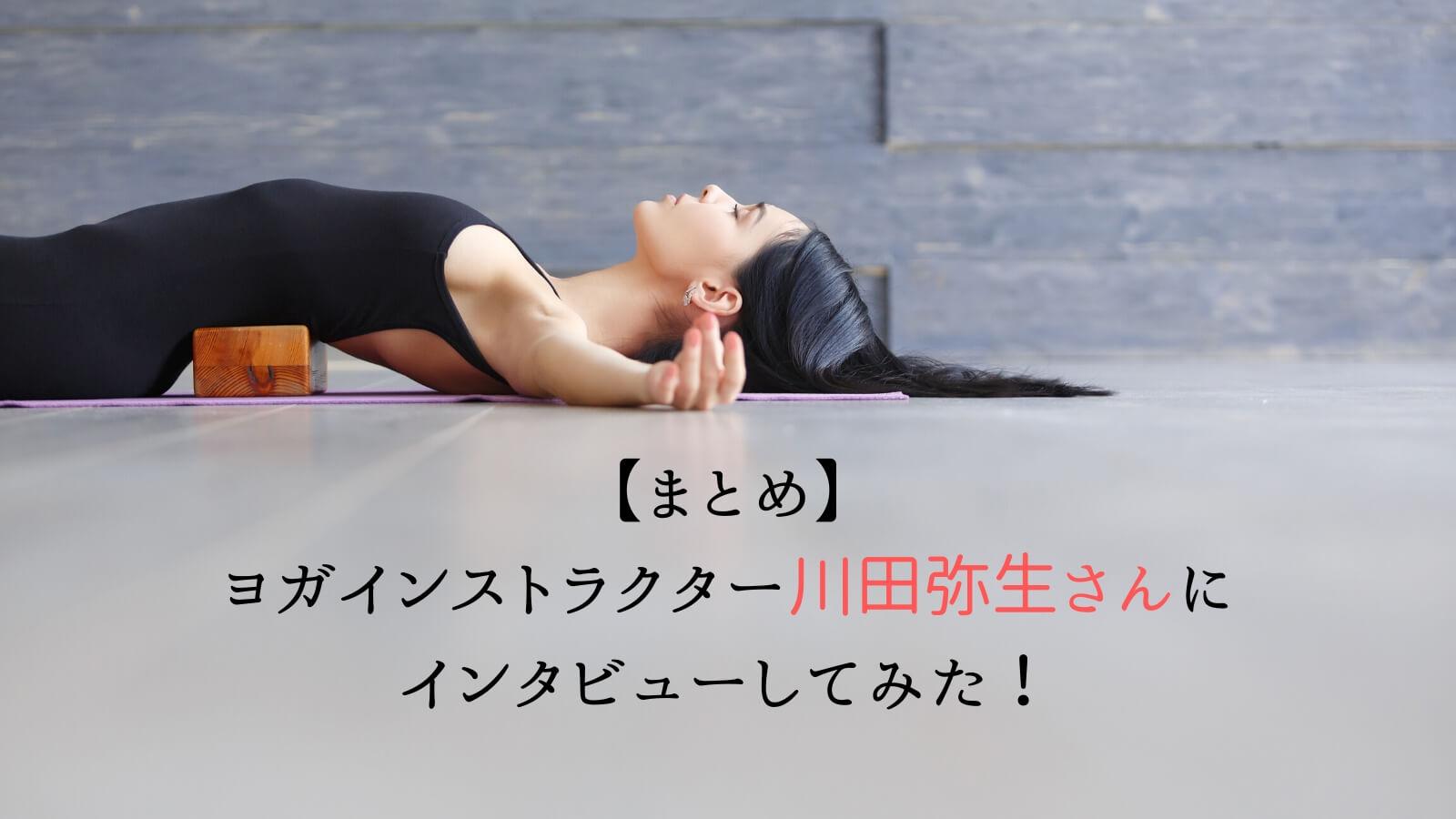 【まとめ】ヨガインストラクター川田弥生さんにインタビューしてみた!