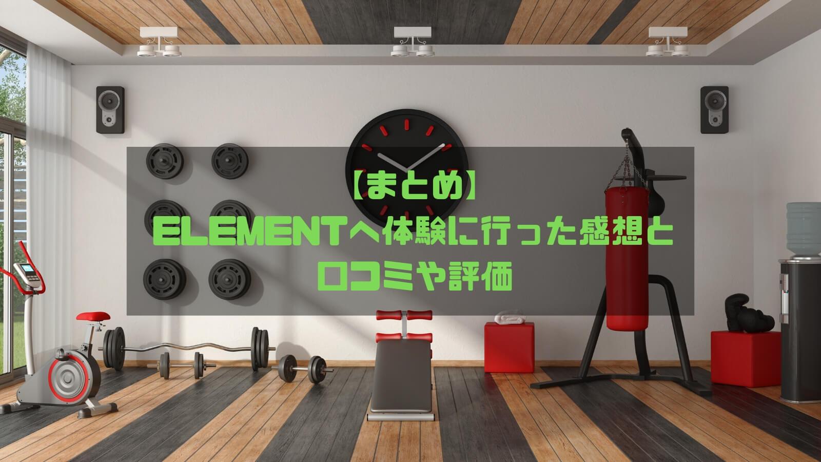 【まとめ】ELEMENTへ実際に体験に行った感想と口コミや評価