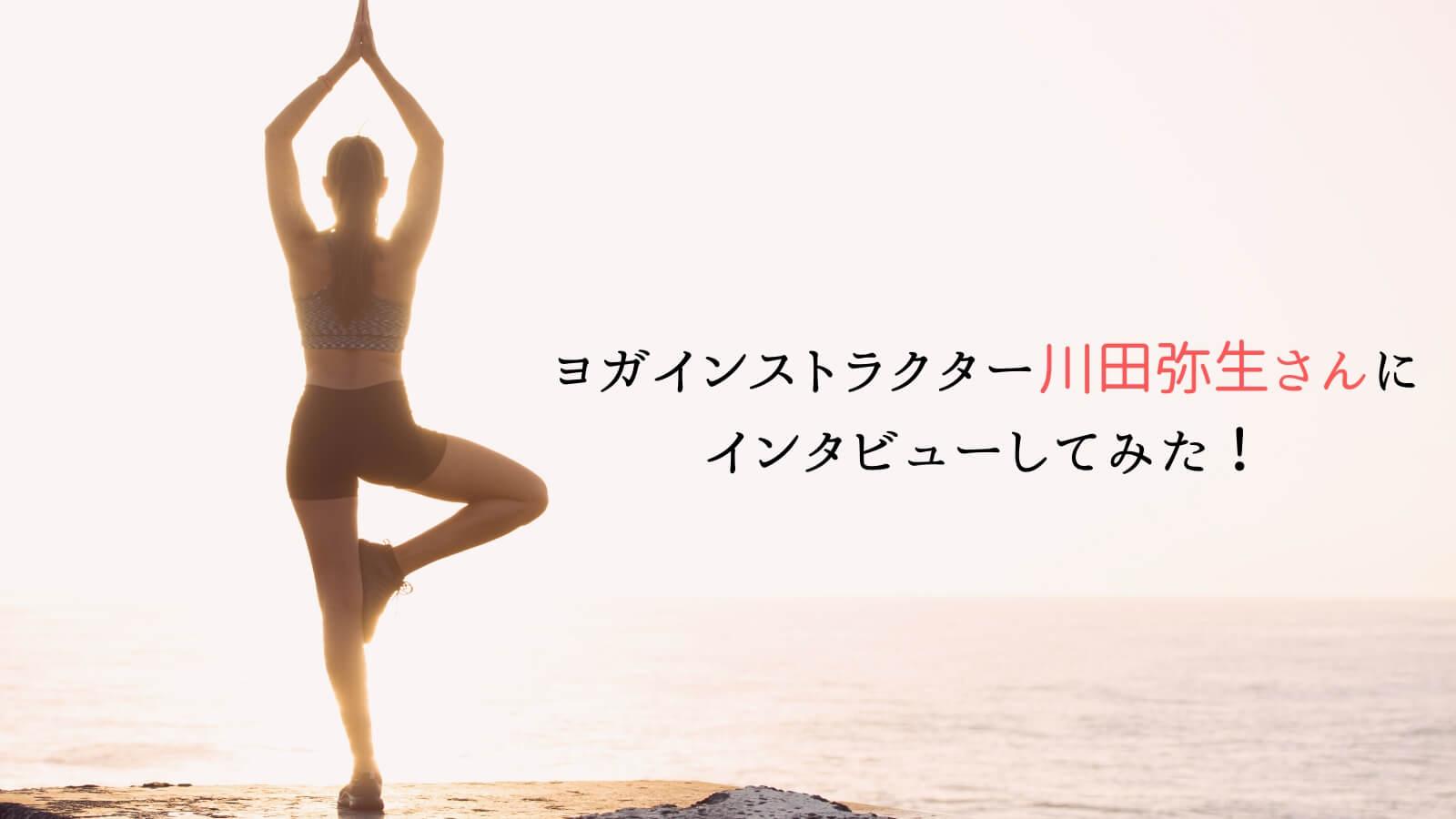 ヨガインストラクター川田弥生さんにインタビューしてみた!